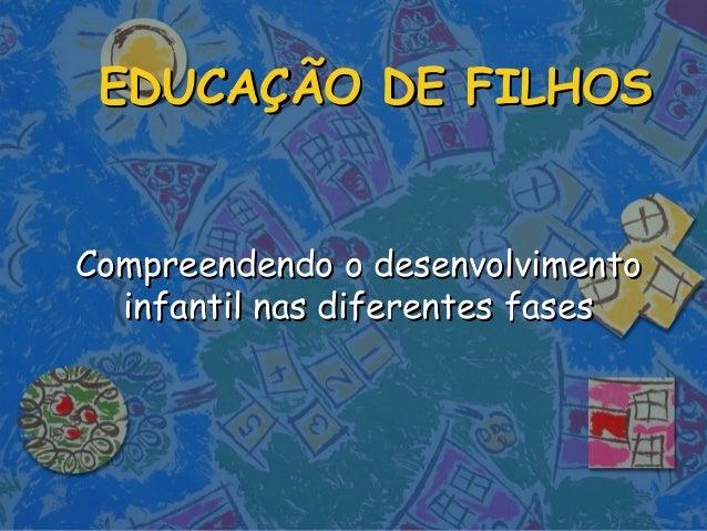 EDUCAÇÃO DE FILHOSEDUCAÇÃO DE FILHOS Compreendendo o desenvolvimentoCompreendendo o desenvolvimento infantil nas diferente...