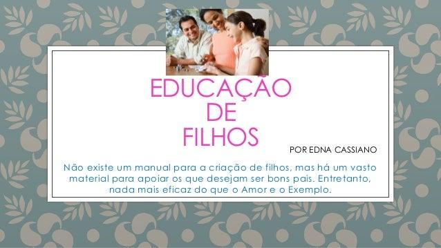 EDUCAÇÃO DE FILHOS Não existe um manual para a criação de filhos, mas há um vasto material para apoiar os que desejam ser ...