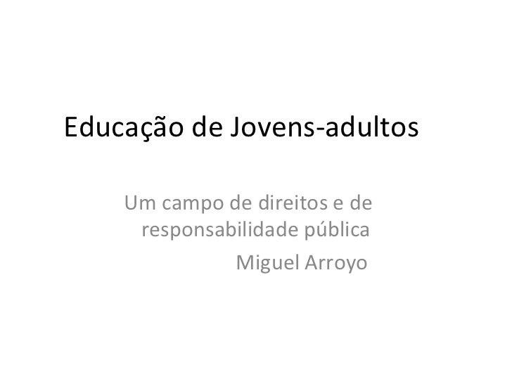 Educação de Jovens-adultos    Um campo de direitos e de     responsabilidade pública              Miguel Arroyo