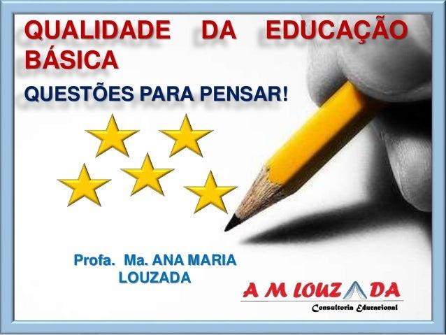 QUALIDADE DA EDUCAÇÃO BÁSICA QUESTÕES PARA PENSAR! Profa. Ma. ANA MARIA LOUZADA