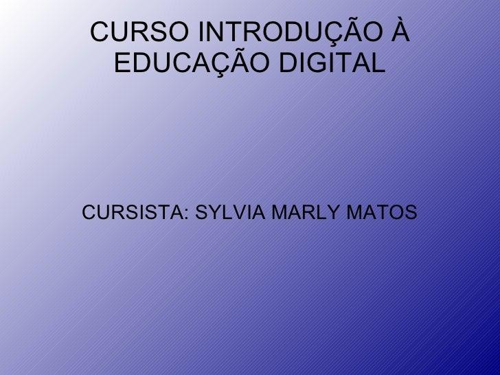 CURSO INTRODUÇÃO À EDUCAÇÃO DIGITAL CURSISTA: SYLVIA MARLY MATOS
