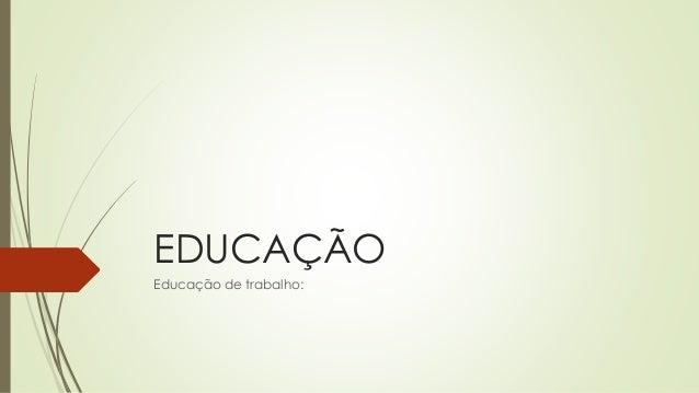 EDUCAÇÃO Educação de trabalho: