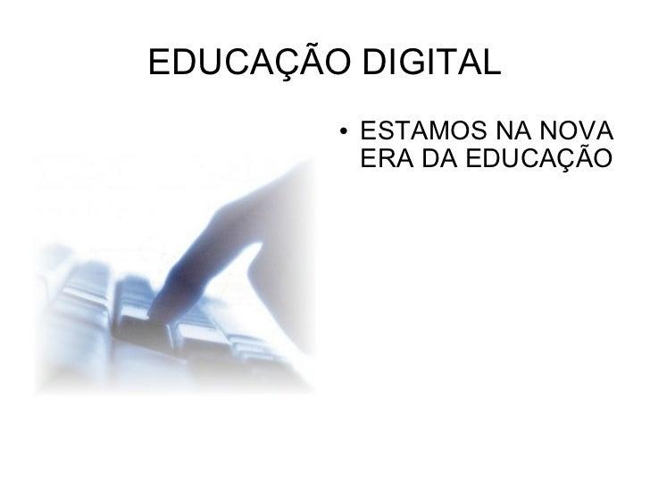 EDUCAÇÃO DIGITAL <ul><li>ESTAMOS NA NOVA ERA DA EDUCAÇÃO </li></ul>
