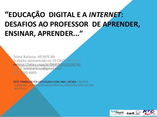 """""""EDUCAÇÃO DIGITAL E A INTERNET:  DESAFIOS AO PROFESSOR DE APRENDER, ENSINAR, APRENDER..."""" Telma Barbosa -IAT/NTE-BA Trabal..."""