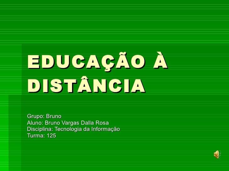 EDUCAÇÃO À DISTÂNCIA Grupo: Bruno Aluno: Bruno Vargas Dalla Rosa Disciplina: Tecnologia da Informação Turma: 125