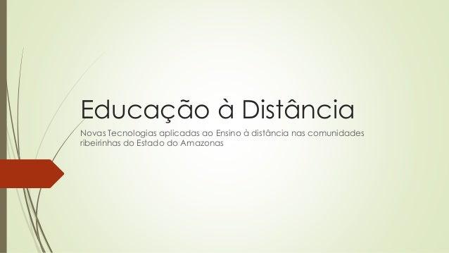 Educação à Distância Novas Tecnologias aplicadas ao Ensino à distância nas comunidades ribeirinhas do Estado do Amazonas