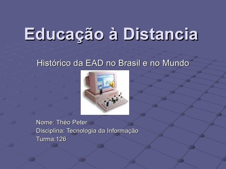 Educação à Distancia Histórico da EAD no Brasil e no Mundo Nome: Théo Peter Disciplina: Tecnologia da Informação Turma:126