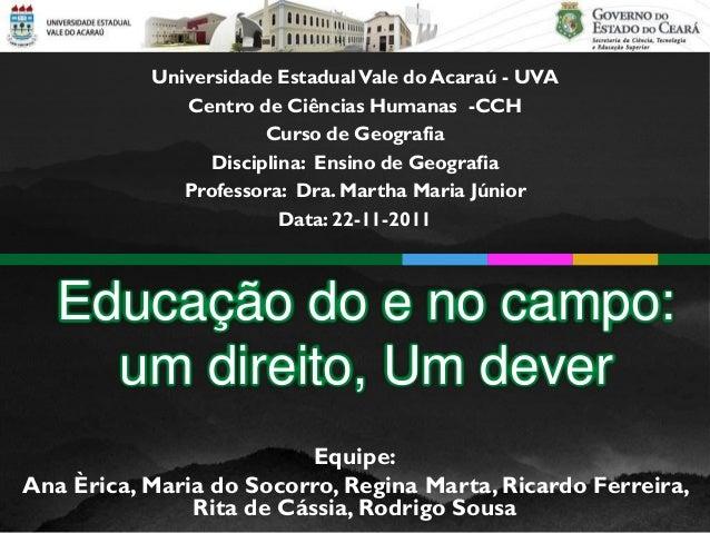Educação do e no campo: um direito, Um dever Equipe: Ana Èrica, Maria do Socorro, Regina Marta, Ricardo Ferreira, Rita de ...