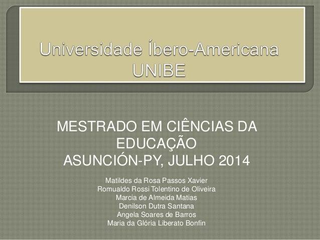 MESTRADO EM CIÊNCIAS DA EDUCAÇÃO ASUNCIÓN-PY, JULHO 2014 Matildes da Rosa Passos Xavier Romualdo Rossi Tolentino de Olivei...