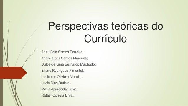 Perspectivas teóricas do Currículo Ana Lúcia Santos Ferreira; Andréia dos Santos Marques; Dulce de Lima Bernardo Machado; ...