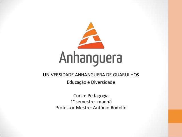 UNIVERSIDADE ANHANGUERA DE GUARULHOSEducação e DiversidadeCurso: Pedagogia1° semestre -manhãProfessor Mestre: Antônio Rodo...