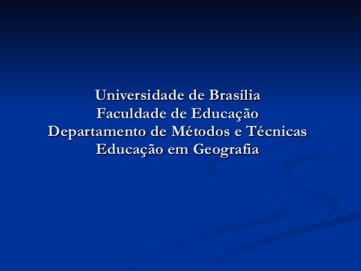 Universidade de Brasília Faculdade de Educação Departamento de Métodos e Técnicas Educação em Geografia