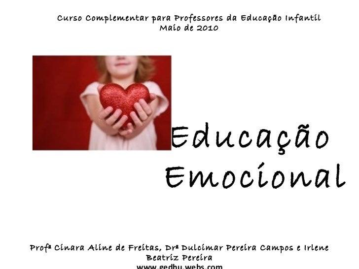 Educação  Emocional Curso Complementar para Professores da Educação Infantil Maio de 2010 Profª Cinara Aline de Freitas, D...