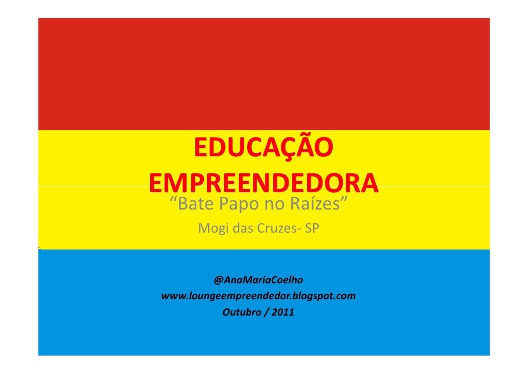 "EDUCAÇÃOEMPREENDEDORA ""Bate Papo no Raízes""      Mogi das Cruzes- SP         @AnaMariaCoelhowww.loungeempreendedor.blogspo..."