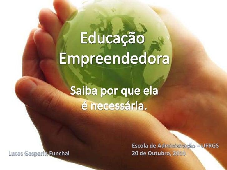 Educação<br />Empreendedora<br />Saiba por que ela é necessária.<br />Escola de Administração – UFRGS<br />20 de Outubro, ...