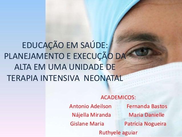 EDUCAÇÃO EM SAÚDE: PLANEJAMENTO E EXECUÇÃO DA ALTA EM UMA UNIDADE DE TERAPIA INTENSIVA NEONATAL ACADEMICOS: Antonio Adeils...