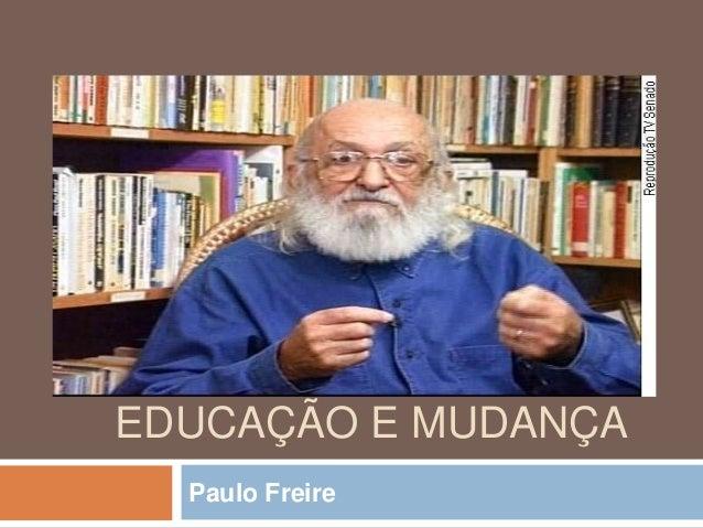 EDUCAÇÃO E MUDANÇA Paulo Freire