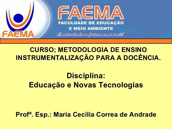 Disciplina: Educação e Novas Tecnologias Profª. Esp.: Maria Cecília Correa de Andrade CURSO; METODOLOGIA DE ENSINO INSTRUM...