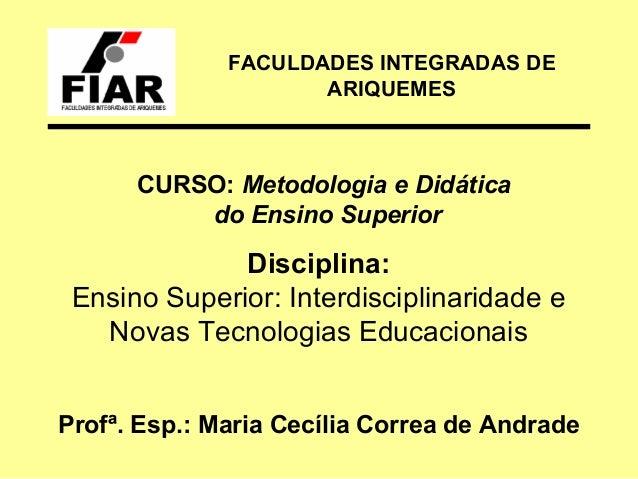 FACULDADES INTEGRADAS DE ARIQUEMES  CURSO: Metodologia e Didática do Ensino Superior  Disciplina: Ensino Superior: Interdi...