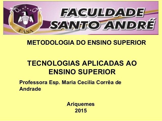 TECNOLOGIAS APLICADAS AO ENSINO SUPERIOR METODOLOGIA DO ENSINO SUPERIOR Professora Esp. Maria Cecília Corrêa de Andrade Ar...