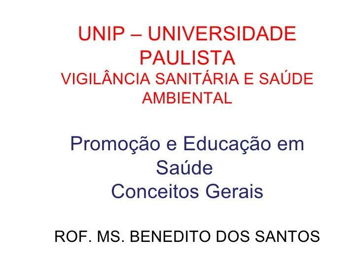 UNIP – UNIVERSIDADE PAULISTA VIGILÂNCIA SANITÁRIA E SAÚDE AMBIENTAL Promoção e Educação em Saúde  Conceitos Gerais ROF. MS...