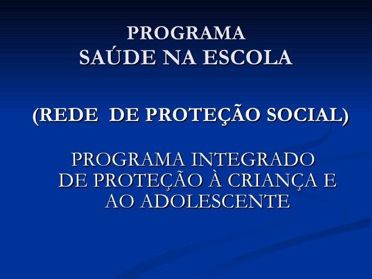 PROGRAMA SAÚDE NA ESCOLA <ul><li>(REDE  DE PROTEÇÃO SOCIAL) </li></ul><ul><li>PROGRAMA INTEGRADO  DE PROTEÇÃO À CRIANÇA E ...