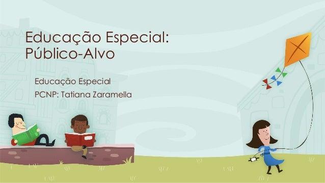 Educação Especial: Público-Alvo Educação Especial PCNP: Tatiana Zaramella