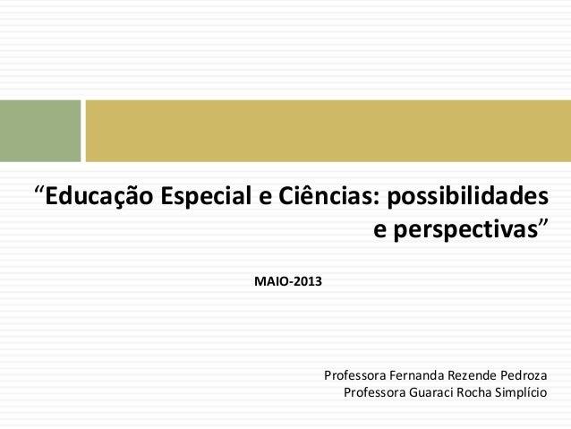 """""""Educação Especial e Ciências: possibilidades  e perspectivas""""  MAIO-2013  Professora Fernanda Rezende Pedroza  Professora..."""