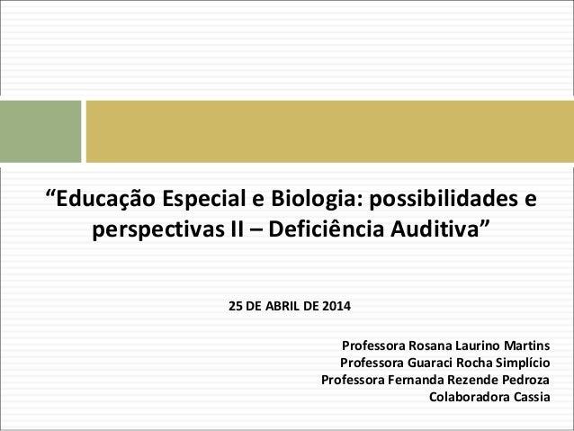 """""""Educação Especial e Biologia: possibilidades e perspectivas II – Deficiência Auditiva"""" 25 DE ABRIL DE 2014 Professora Ros..."""
