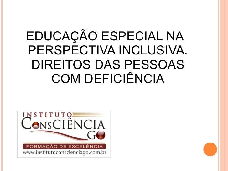 <ul><li>EDUCAÇÃO ESPECIAL NA PERSPECTIVA INCLUSIVA. DIREITOS DAS PESSOAS COM DEFICIÊNCIA </li></ul>