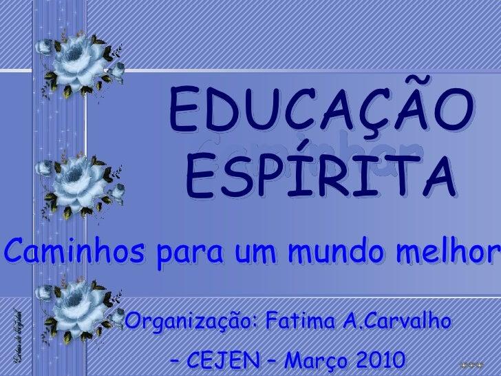 EDUCAÇÃO            Caminhar           ESPÍRITA Caminhos para um mundo melhor        Organização: Fatima A.Carvalho       ...
