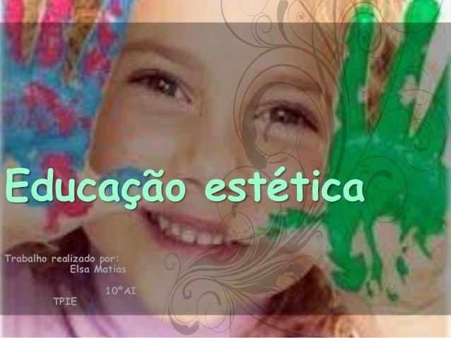 Educação estética Trabalho realizado por: Elsa Matias TPIE  10ºAI