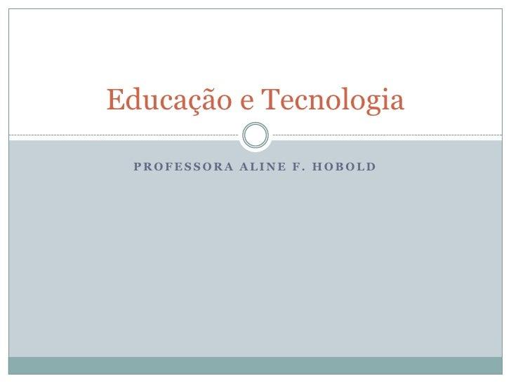Professora Aline f. hobold<br />Educação e Tecnologia<br />