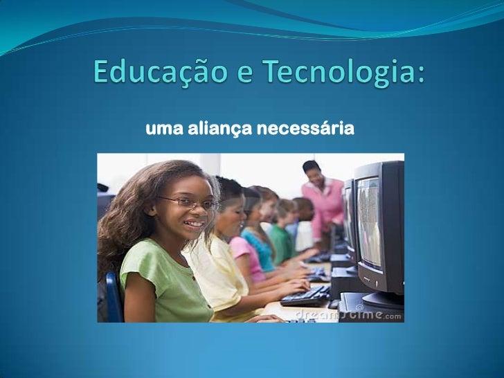 Educação e Tecnologia: <br />uma aliança necessária<br />