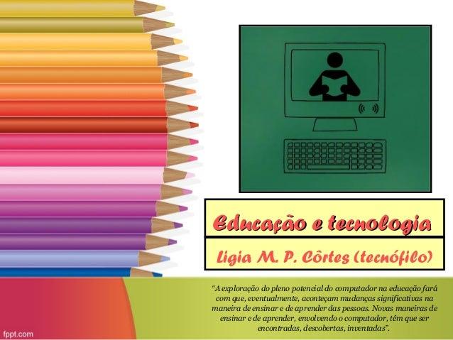 """Educação e tecnologia Ligia M. P. Côrtes (tecnófilo)""""A exploração do pleno potencial do computador na educação fará com qu..."""