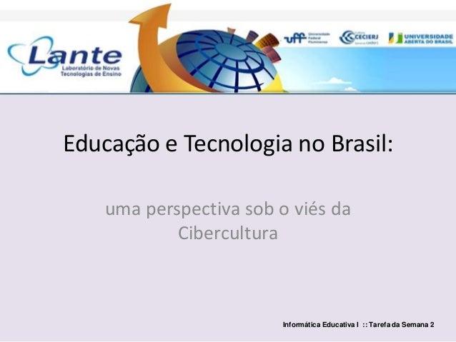 Educação e Tecnologia no Brasil: uma perspectiva sob o viés da Cibercultura Informática Educativa I :: Tarefa da Semana 2
