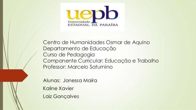 Centro de Humanidades Osmar de Aquino Departamento de Educação Curso de Pedagogia Componente Curricular: Educação e Trabal...