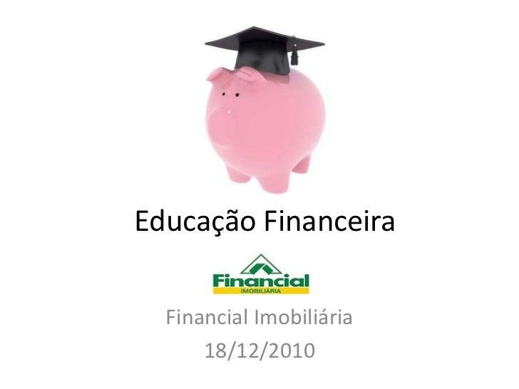 Educação Financeira<br />Financial Imobiliária<br />18/12/2010<br />