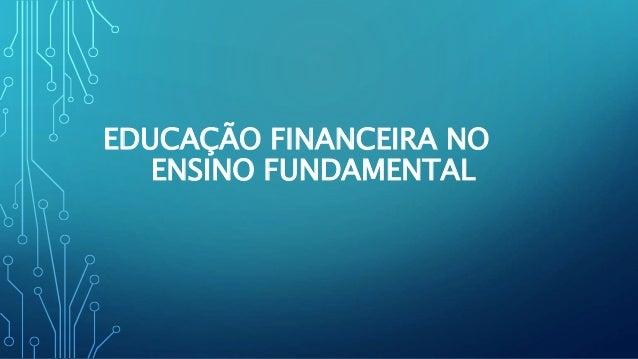 EDUCAÇÃO FINANCEIRA NO  ENSINO FUNDAMENTAL