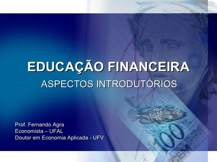 EDUCAÇÃO FINANCEIRA ASPECTOS INTRODUTÓRIOS Prof. Fernando Agra Economista – UFAL Doutor em Economia Aplicada - UFV