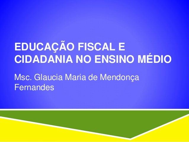 EDUCAÇÃO FISCAL E CIDADANIA NO ENSINO MÉDIO Msc. Glaucia Maria de Mendonça Fernandes