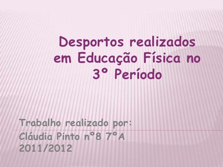 Desportos realizados       em Educação Física no            3º PeríodoTrabalho realizado por:Cláudia Pinto nº8 7ºA2011/2012