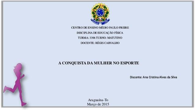 A CONQUISTA DA MULHER NO ESPORTE CENTRO DE ENSINO MÉDIO PAULO FREIRE DISCIPLINA DE EDUCAÇÃO FÍSICA TURMA: 3306 TURNO: MATU...