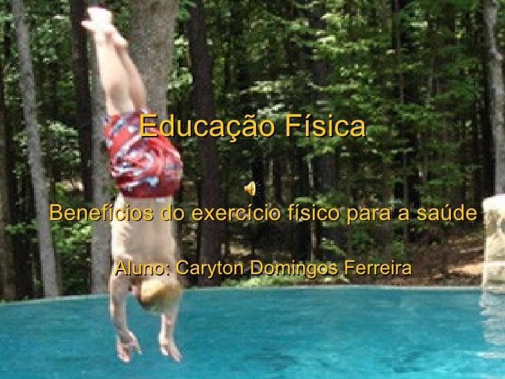 Educação Física Benefícios do exercício físico para a saúde Aluno: Caryton Domingos Ferreira