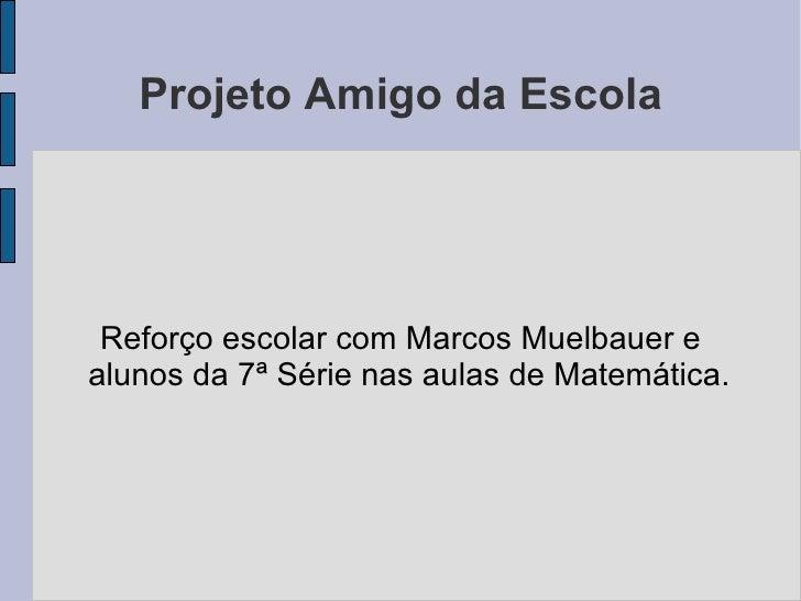 Projeto Amigo da Escola Reforço escolar com Marcos Muelbauer e alunos da 7ª Série nas aulas de Matemática.