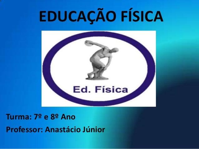 EDUCAÇÃO FÍSICATurma: 7º e 8º AnoProfessor: Anastácio Júnior
