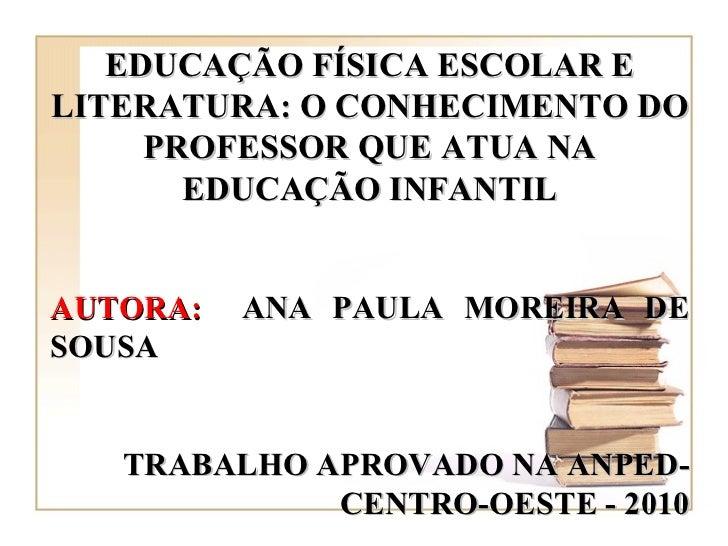 EDUCAÇÃO FÍSICA ESCOLAR E LITERATURA: O CONHECIMENTO DO PROFESSOR QUE ATUA NA EDUCAÇÃO INFANTIL AUTORA:   ANA PAULA MOREIR...