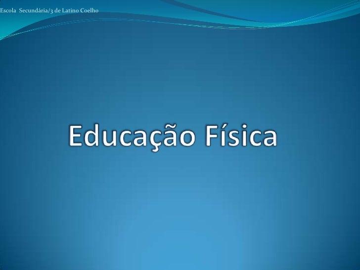 Escola  Secundária/3 de Latino Coelho<br />Educação Física<br />