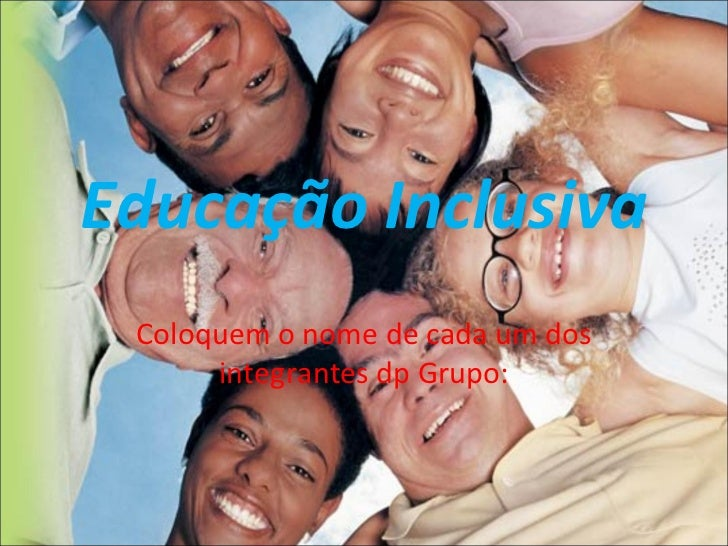 Educação Inclusiva Coloquem o nome de cada um dos integrantes dp Grupo: