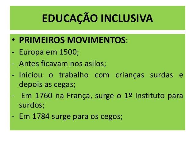 EDUCAÇÃO INCLUSIVA • PRIMEIROS MOVIMENTOS: - Europa em 1500; - Antes ficavam nos asilos; - Iniciou o trabalho com crianças...
